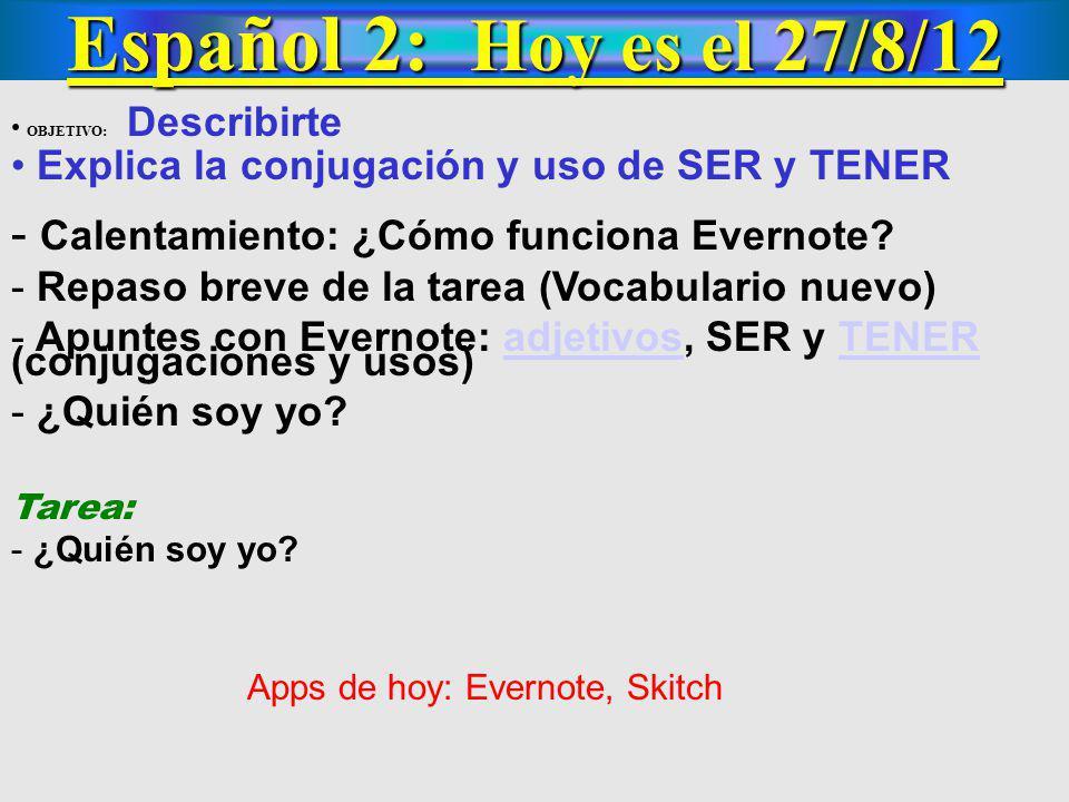 Español 2: Hoy es el 27/8/12 OBJETIVO: Describirte Explica la conjugación y uso de SER y TENER - Calentamiento: ¿Cómo funciona Evernote? - Repaso brev