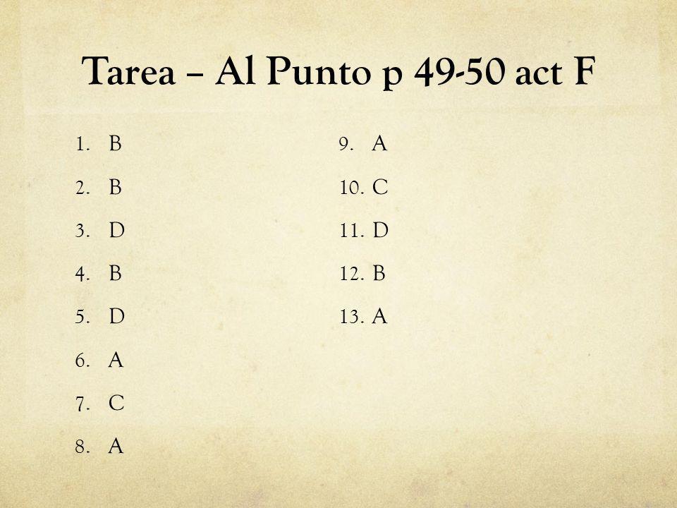 Tarea – Al Punto p 49-50 act F 1. B 2. B 3. D 4. B 5. D 6. A 7. C 8. A 9. A 10. C 11. D 12. B 13. A