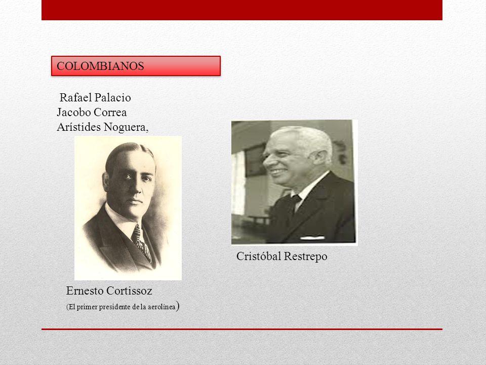 Rafael Palacio Jacobo Correa Arístides Noguera, Ernesto Cortissoz (El primer presidente de la aerolínea ) Cristóbal Restrepo COLOMBIANOS