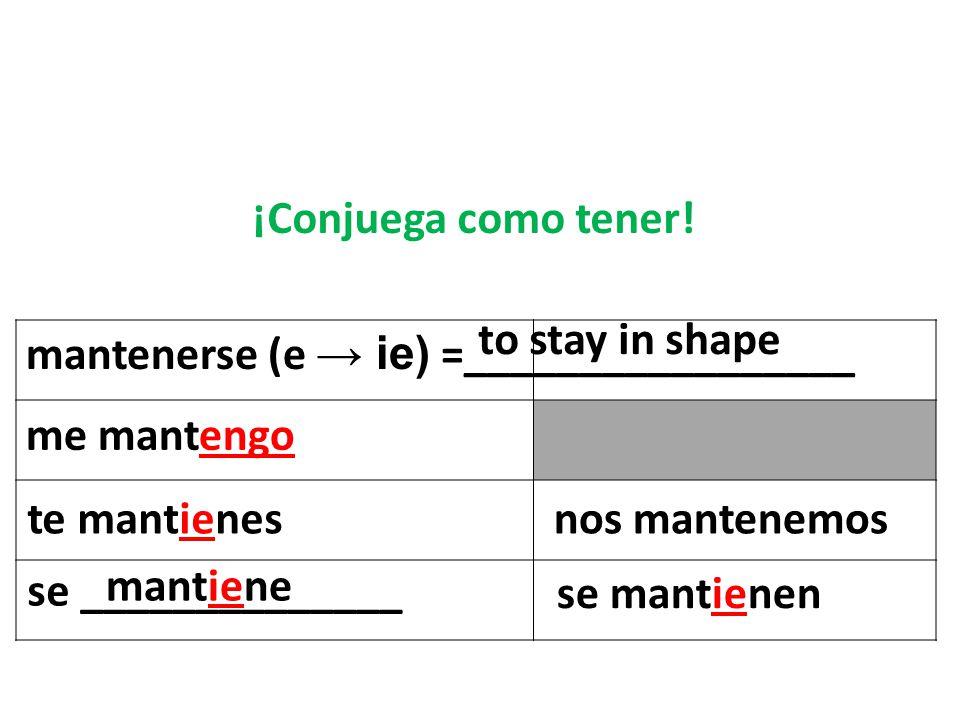 mantenerse (e ie) =_________________ to stay in shape me mantengo te mantienes se ______________ nos mantenemos se mantienen mantiene ¡Conjuega como tener!