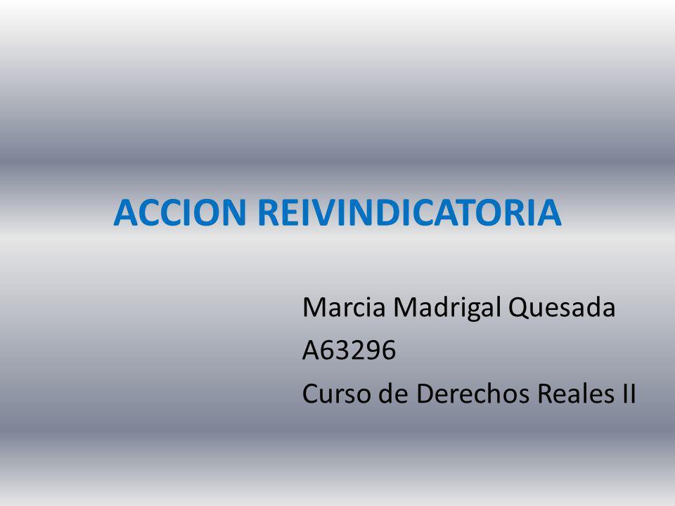 ACCION REIVINDICATORIA Marcia Madrigal Quesada A63296 Curso de Derechos Reales II