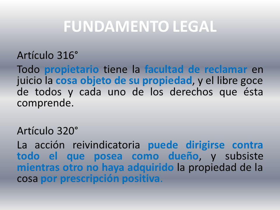 FUNDAMENTO LEGAL Artículo 316° Todo propietario tiene la facultad de reclamar en juicio la cosa objeto de su propiedad, y el libre goce de todos y cada uno de los derechos que ésta comprende.