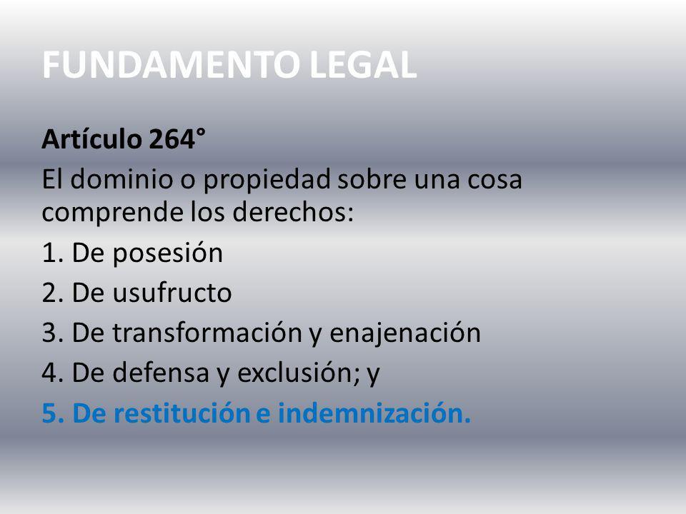 FUNDAMENTO LEGAL Artículo 264° El dominio o propiedad sobre una cosa comprende los derechos: 1. De posesión 2. De usufructo 3. De transformación y ena