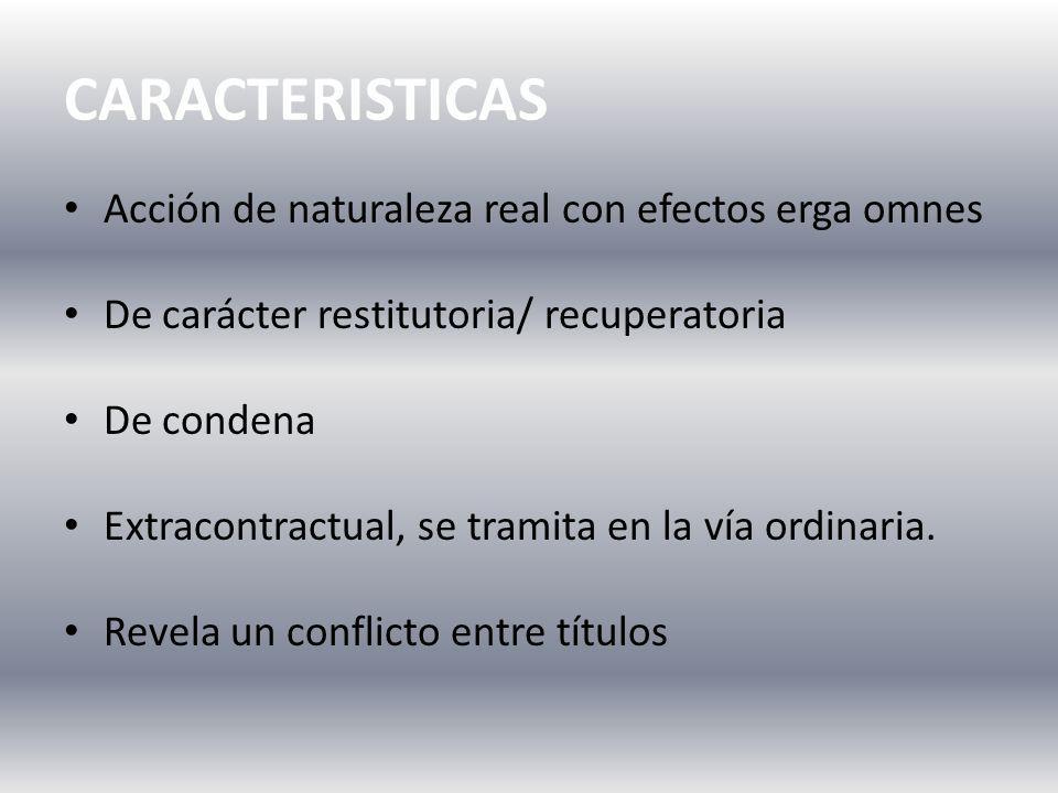 CARACTERISTICAS Acción de naturaleza real con efectos erga omnes De carácter restitutoria/ recuperatoria De condena Extracontractual, se tramita en la vía ordinaria.