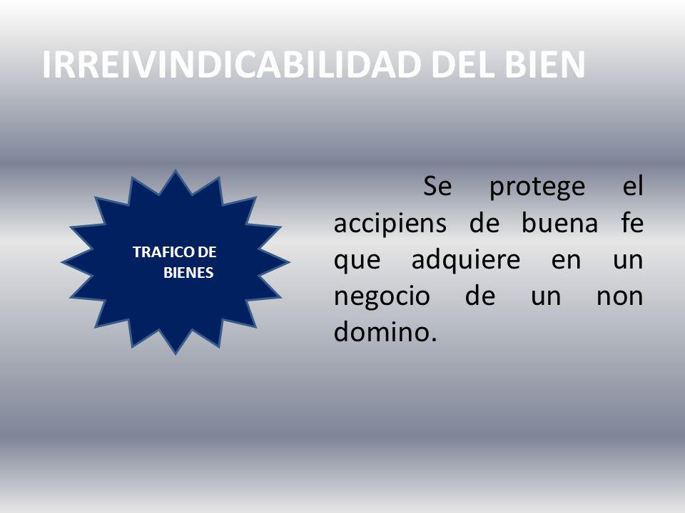 IRREIVINDICABILIDAD DEL BIEN TRAFICO DE BIENES Se protege el accipiens de buena fe que adquiere en un negocio de un non domino.