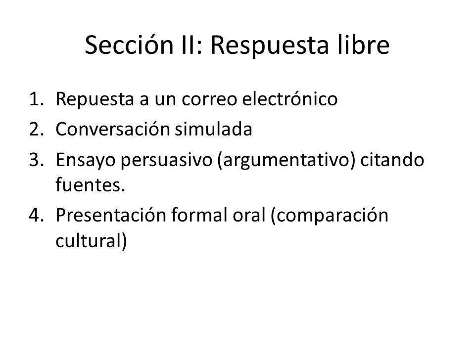Sección II: Respuesta libre 1.Repuesta a un correo electrónico 2.Conversación simulada 3.Ensayo persuasivo (argumentativo) citando fuentes. 4.Presenta