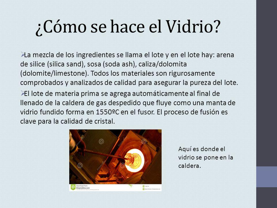 ¿Cómo se hace el Vidrio? La mezcla de los ingredientes se llama el lote y en el lote hay: arena de silice (silica sand), sosa (soda ash), caliza/dolom