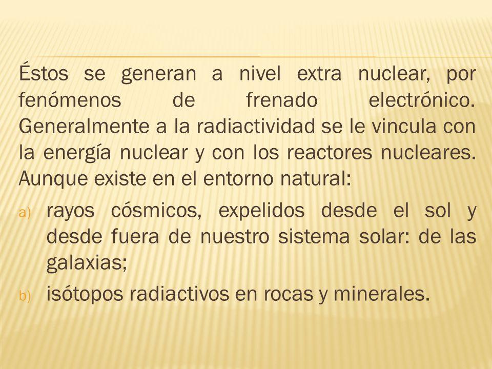 Éstos se generan a nivel extra nuclear, por fenómenos de frenado electrónico. Generalmente a la radiactividad se le vincula con la energía nuclear y c