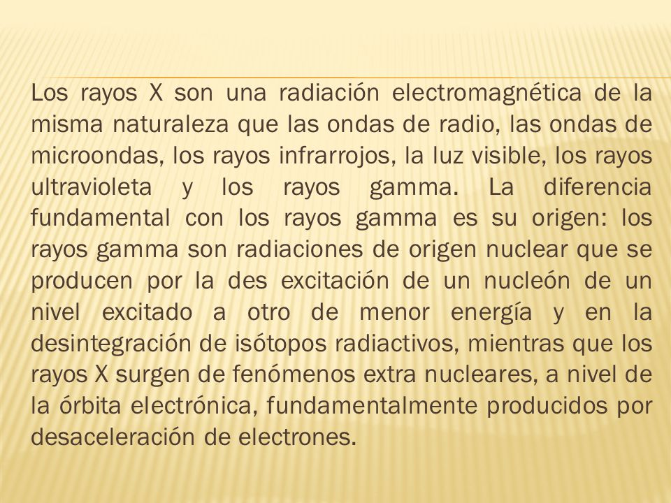 Los rayos X son una radiación electromagnética de la misma naturaleza que las ondas de radio, las ondas de microondas, los rayos infrarrojos, la luz v