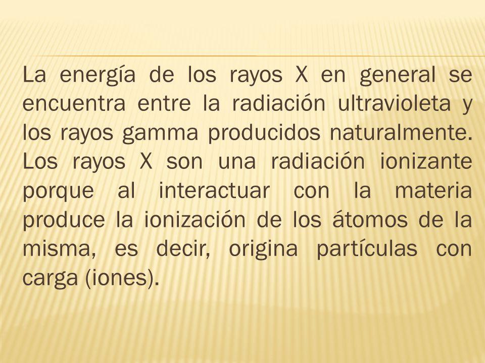 La energía de los rayos X en general se encuentra entre la radiación ultravioleta y los rayos gamma producidos naturalmente. Los rayos X son una radia