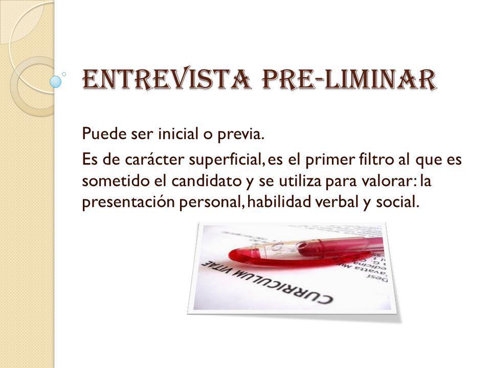 Entrevista pre-liminar Puede ser inicial o previa. Es de carácter superficial, es el primer filtro al que es sometido el candidato y se utiliza para v