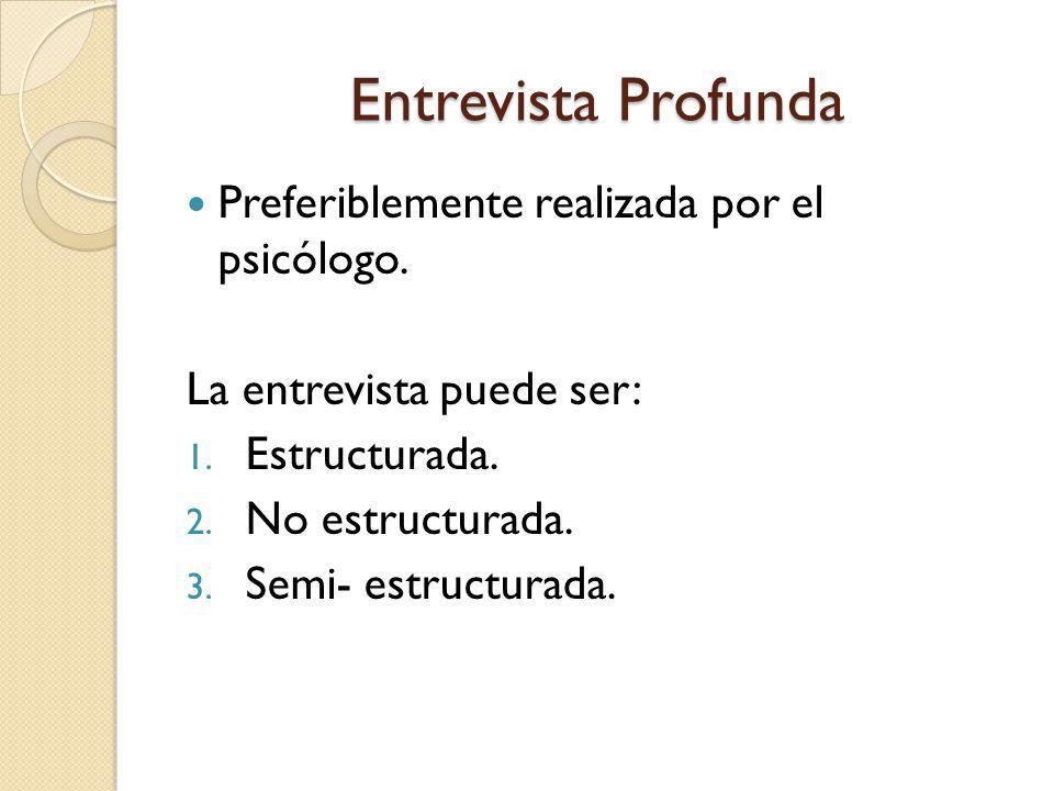 Entrevista Profunda Preferiblemente realizada por el psicólogo. La entrevista puede ser: 1. Estructurada. 2. No estructurada. 3. Semi- estructurada.