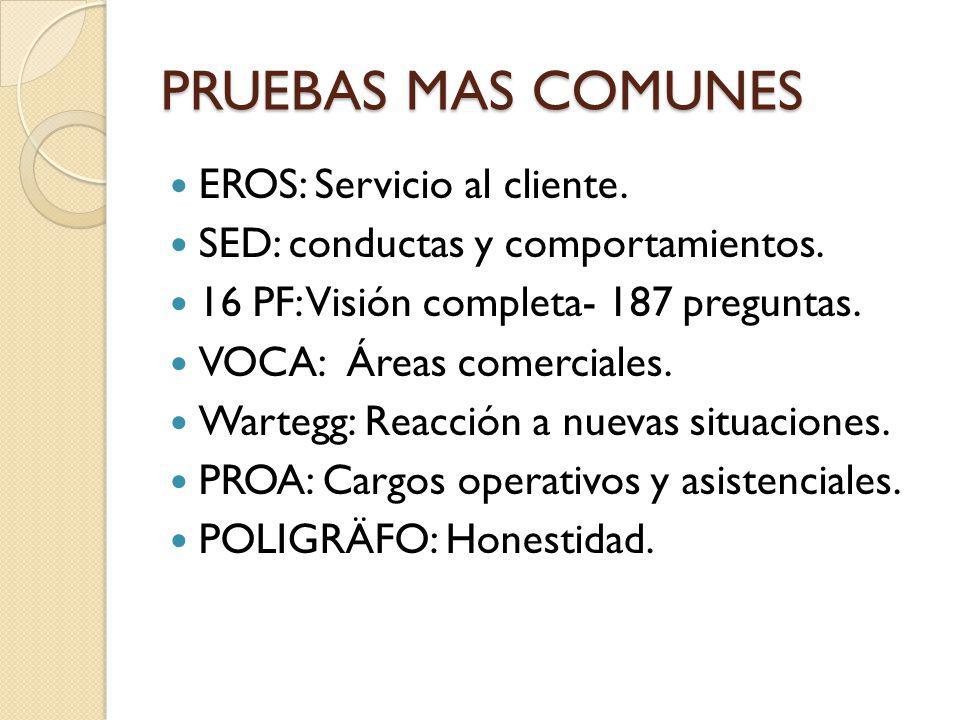 PRUEBAS MAS COMUNES EROS: Servicio al cliente. SED: conductas y comportamientos. 16 PF: Visión completa- 187 preguntas. VOCA: Áreas comerciales. Warte