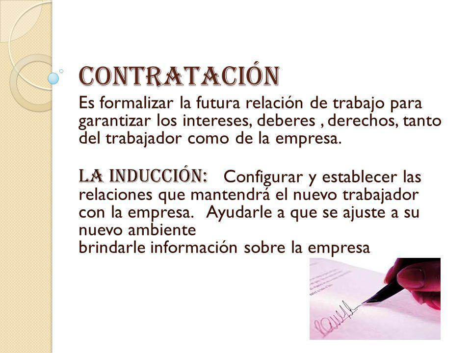 contratación Es formalizar la futura relación de trabajo para garantizar los intereses, deberes, derechos, tanto del trabajador como de la empresa. La