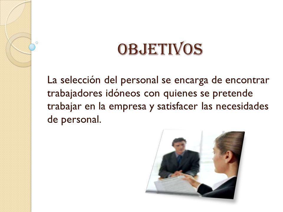 Objetivos La selección del personal se encarga de encontrar trabajadores idóneos con quienes se pretende trabajar en la empresa y satisfacer las neces