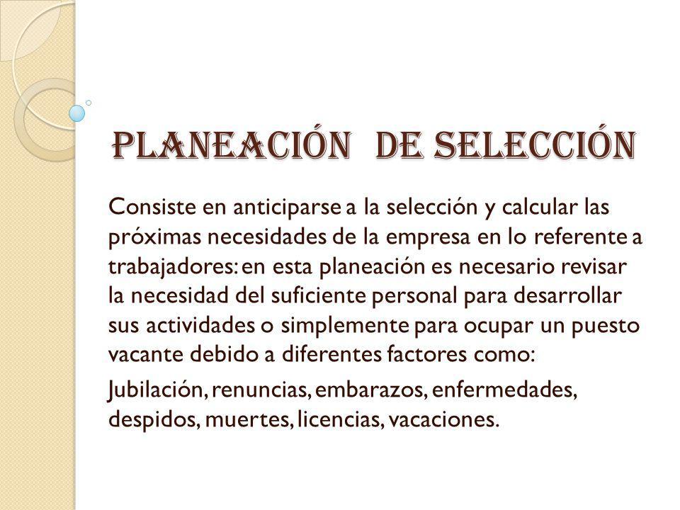 Planeación de selección Consiste en anticiparse a la selección y calcular las próximas necesidades de la empresa en lo referente a trabajadores: en es