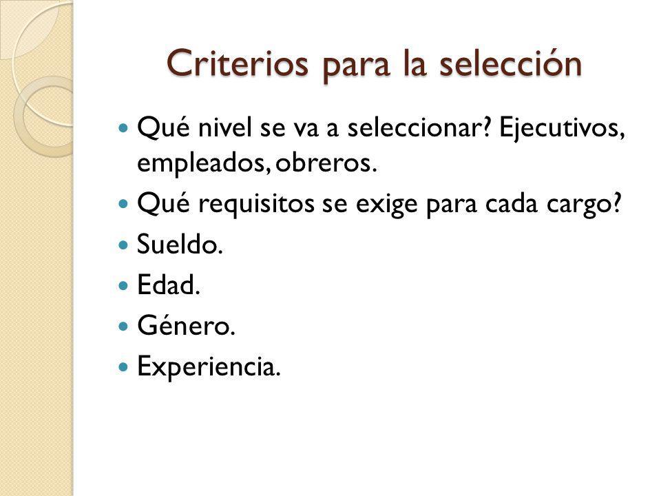 Criterios para la selección Qué nivel se va a seleccionar? Ejecutivos, empleados, obreros. Qué requisitos se exige para cada cargo? Sueldo. Edad. Géne