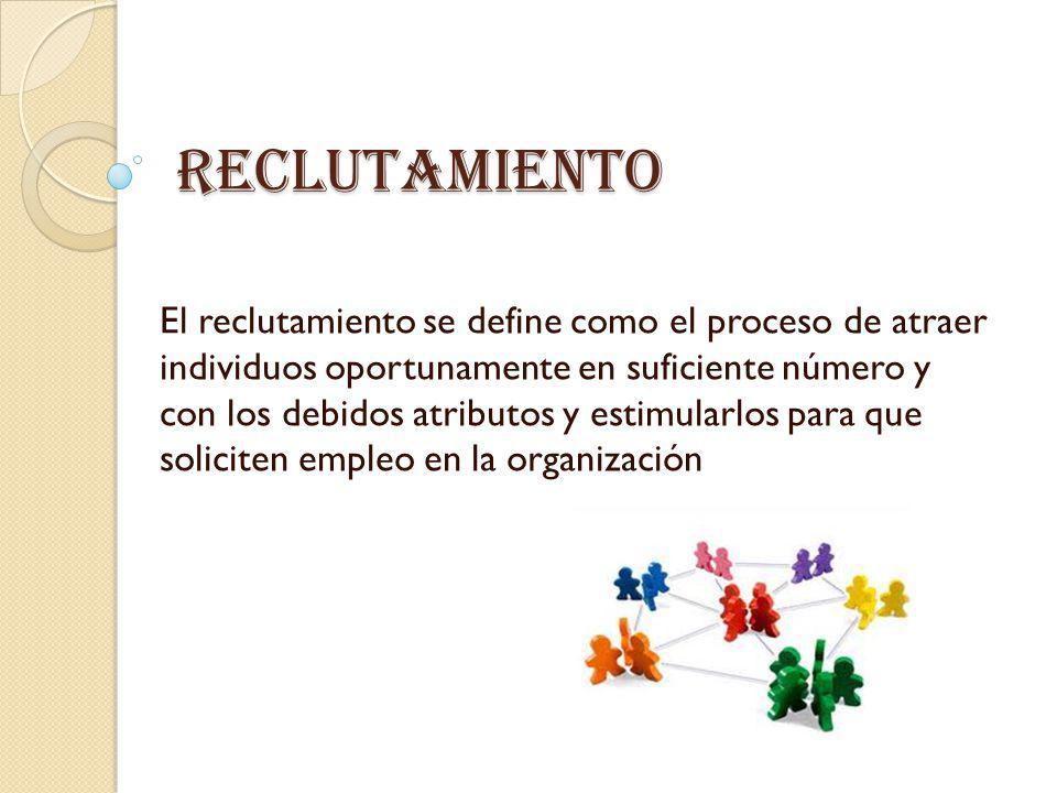 Reclutamiento El reclutamiento se define como el proceso de atraer individuos oportunamente en suficiente número y con los debidos atributos y estimul