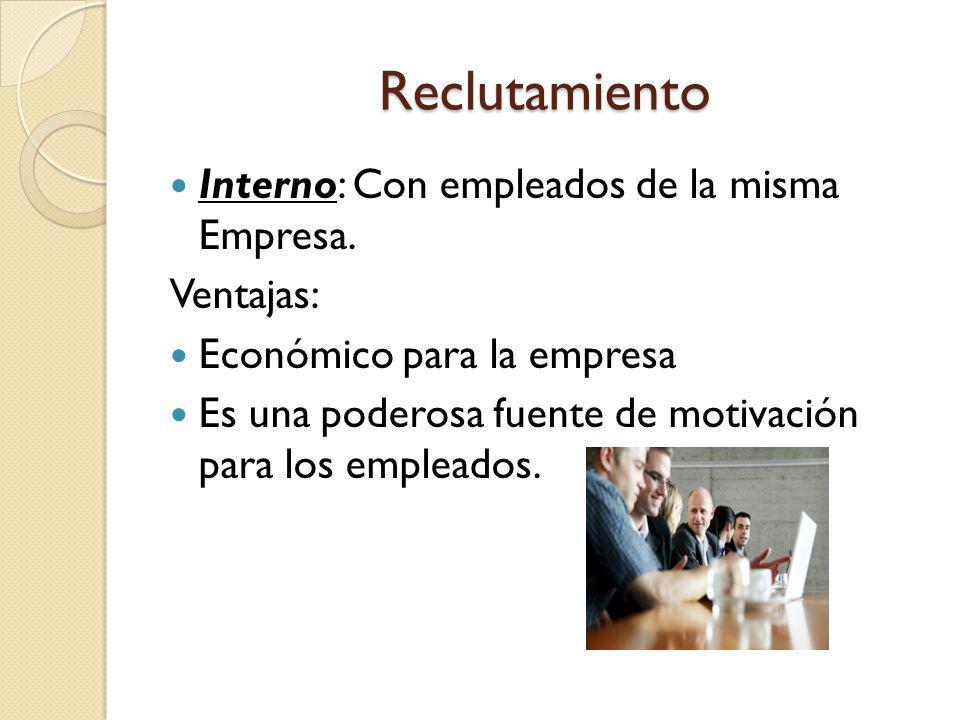 Reclutamiento Interno: Con empleados de la misma Empresa. Ventajas: Económico para la empresa Es una poderosa fuente de motivación para los empleados.