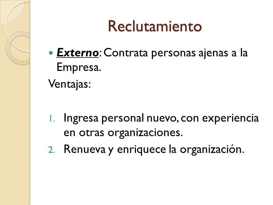 Reclutamiento Externo: Contrata personas ajenas a la Empresa. Ventajas: 1. Ingresa personal nuevo, con experiencia en otras organizaciones. 2. Renueva