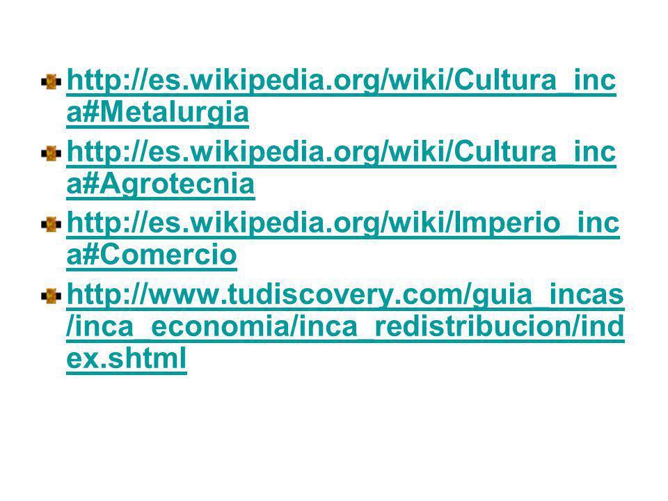 http://es.wikipedia.org/wiki/Cultura_inc a#Metalurgia http://es.wikipedia.org/wiki/Cultura_inc a#Agrotecnia http://es.wikipedia.org/wiki/Imperio_inc a