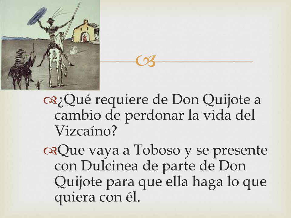 ¿Qué requiere de Don Quijote a cambio de perdonar la vida del Vizcaíno? Que vaya a Toboso y se presente con Dulcinea de parte de Don Quijote para que
