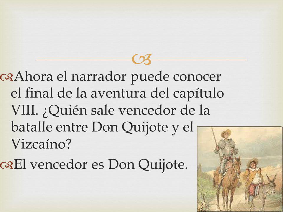 Ahora el narrador puede conocer el final de la aventura del capítulo VIII. ¿Quién sale vencedor de la batalle entre Don Quijote y el Vizcaíno? El venc