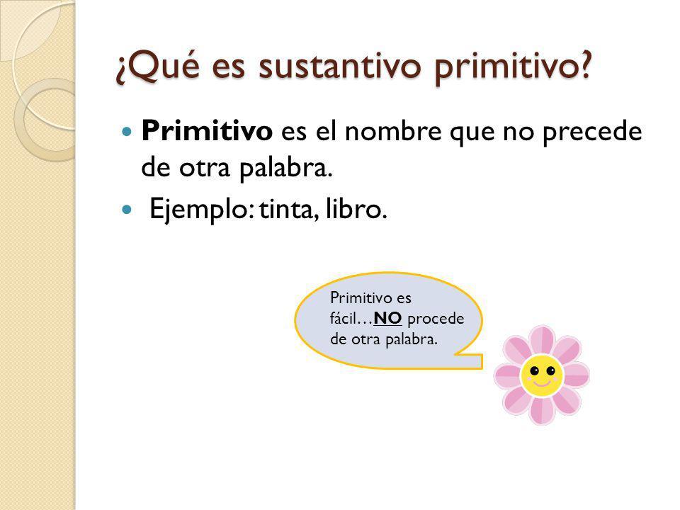 ¿Qué es sustantivo primitivo? Primitivo es el nombre que no precede de otra palabra. Ejemplo: tinta, libro. Primitivo es fácil…NO procede de otra pala