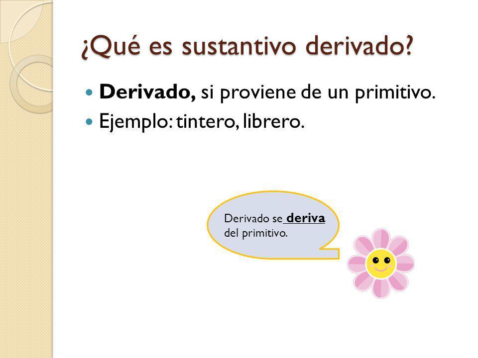 ¿Qué es sustantivo derivado? Derivado, si proviene de un primitivo. Ejemplo: tintero, librero. Derivado se deriva del primitivo.