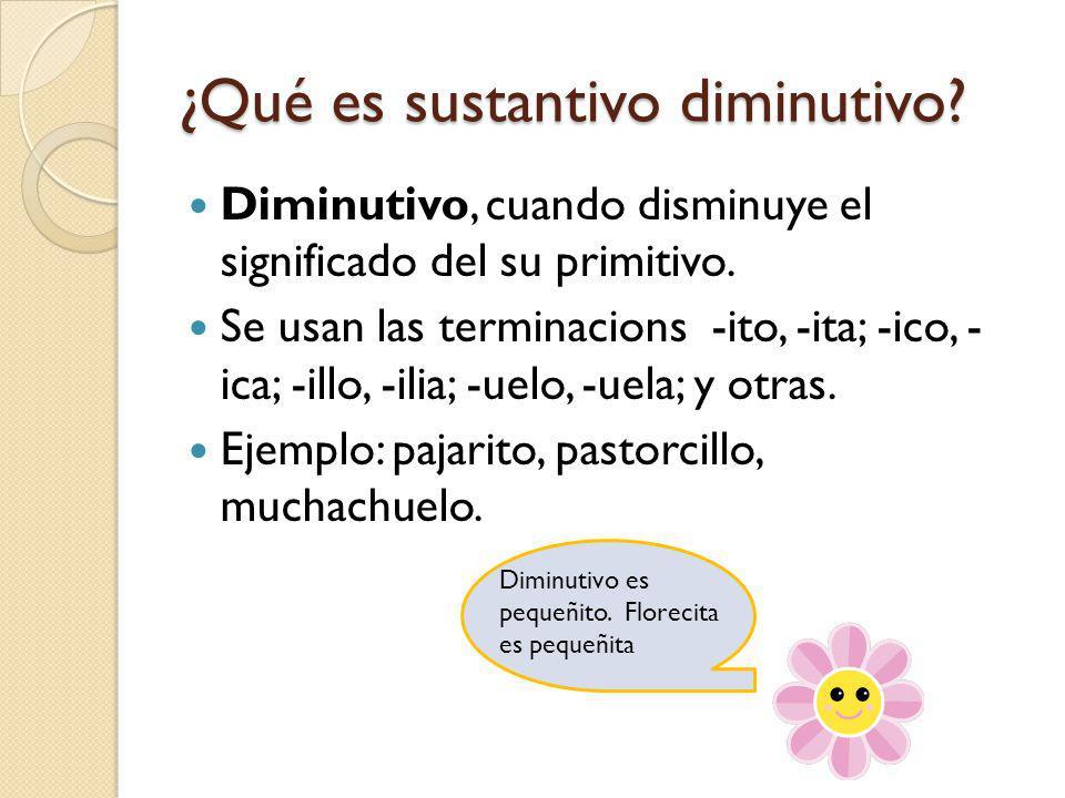 ¿Qué es sustantivo diminutivo.Diminutivo, cuando disminuye el significado del su primitivo.