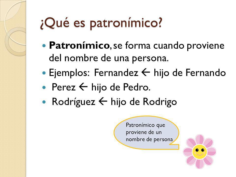 ¿Qué es patronímico? Patronímico, se forma cuando proviene del nombre de una persona. Ejemplos: Fernandez hijo de Fernando Perez hijo de Pedro. Rodríg