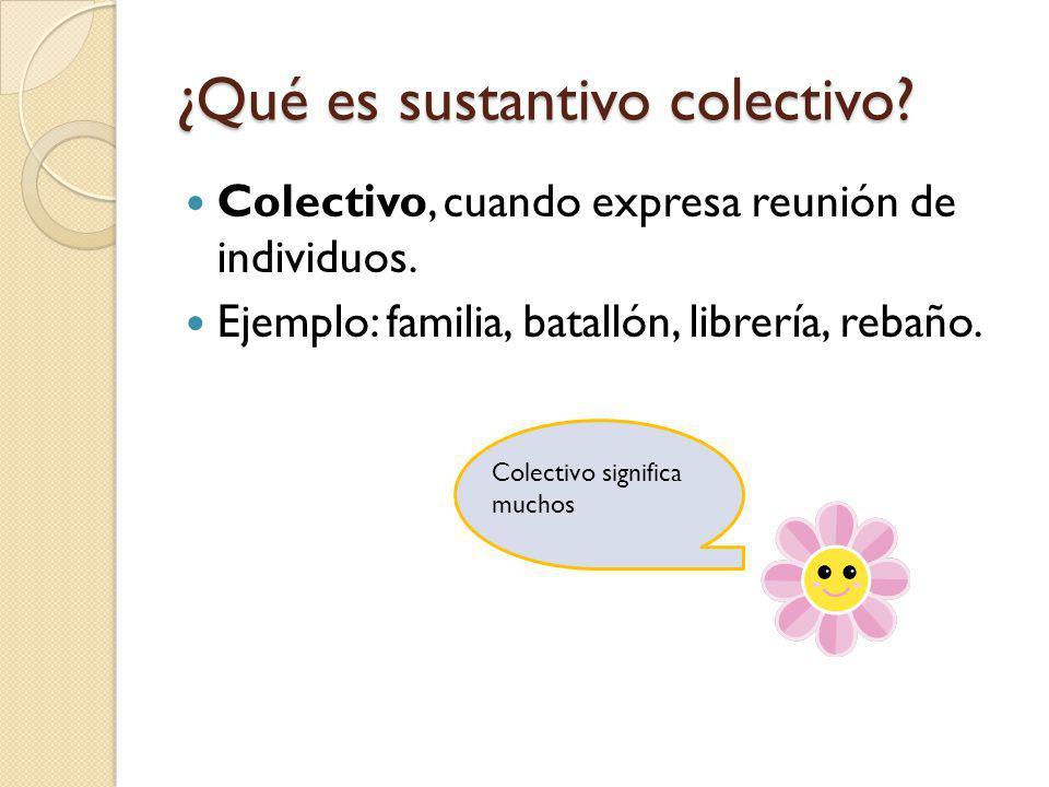 ¿Qué es sustantivo colectivo? Colectivo, cuando expresa reunión de individuos. Ejemplo: familia, batallón, librería, rebaño. Colectivo significa mucho