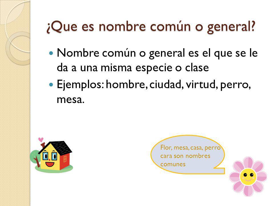 ¿Que es nombre común o general? Nombre común o general es el que se le da a una misma especie o clase Ejemplos: hombre, ciudad, virtud, perro, mesa. F