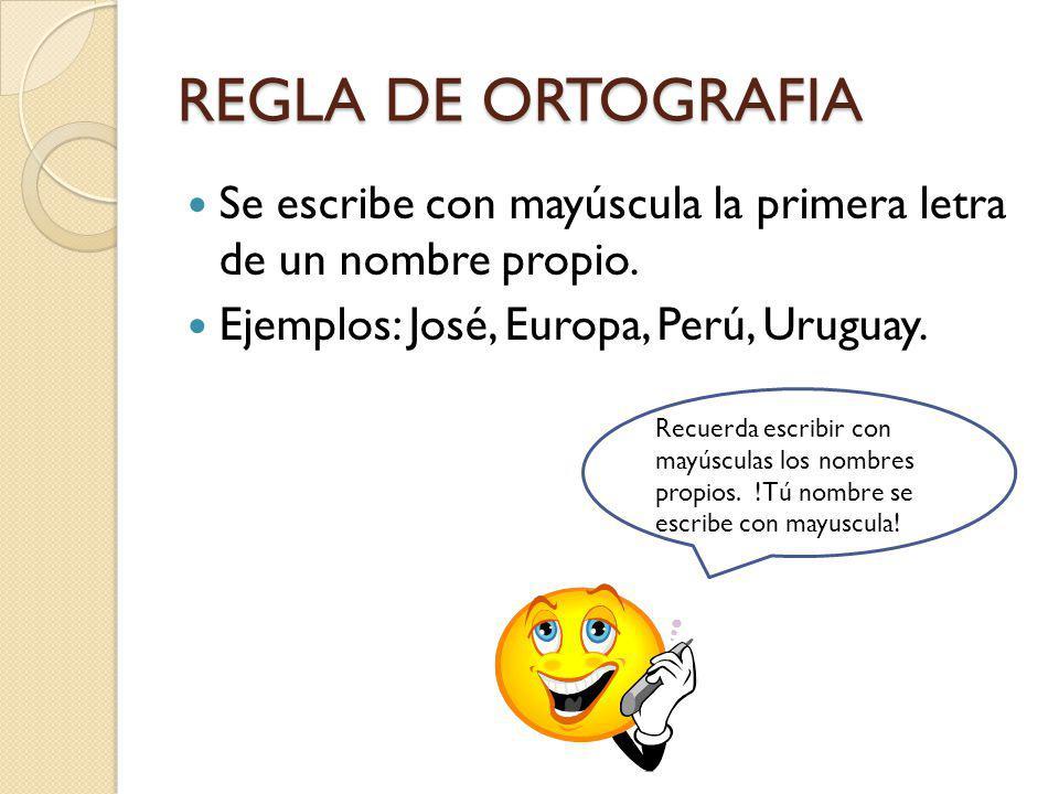 REGLA DE ORTOGRAFIA Se escribe con mayúscula la primera letra de un nombre propio. Ejemplos: José, Europa, Perú, Uruguay. Recuerda escribir con mayúsc