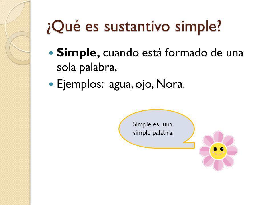 ¿Qué es sustantivo simple? Simple, cuando está formado de una sola palabra, Ejemplos: agua, ojo, Nora. Simple es una simple palabra.