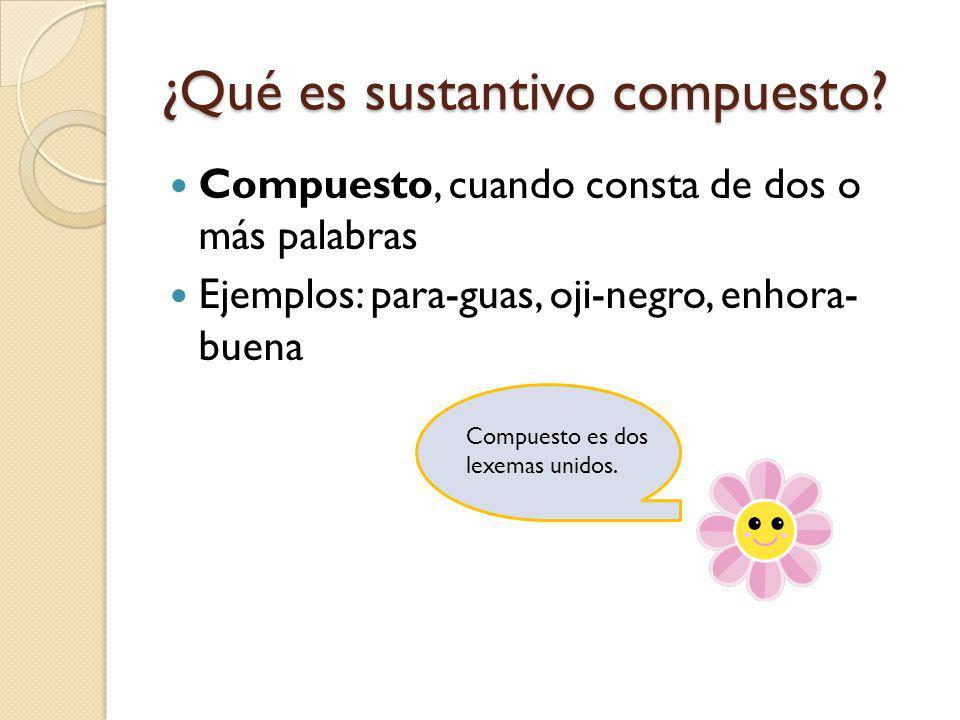 ¿Qué es sustantivo compuesto? Compuesto, cuando consta de dos o más palabras Ejemplos: para-guas, oji-negro, enhora- buena Compuesto es dos lexemas un