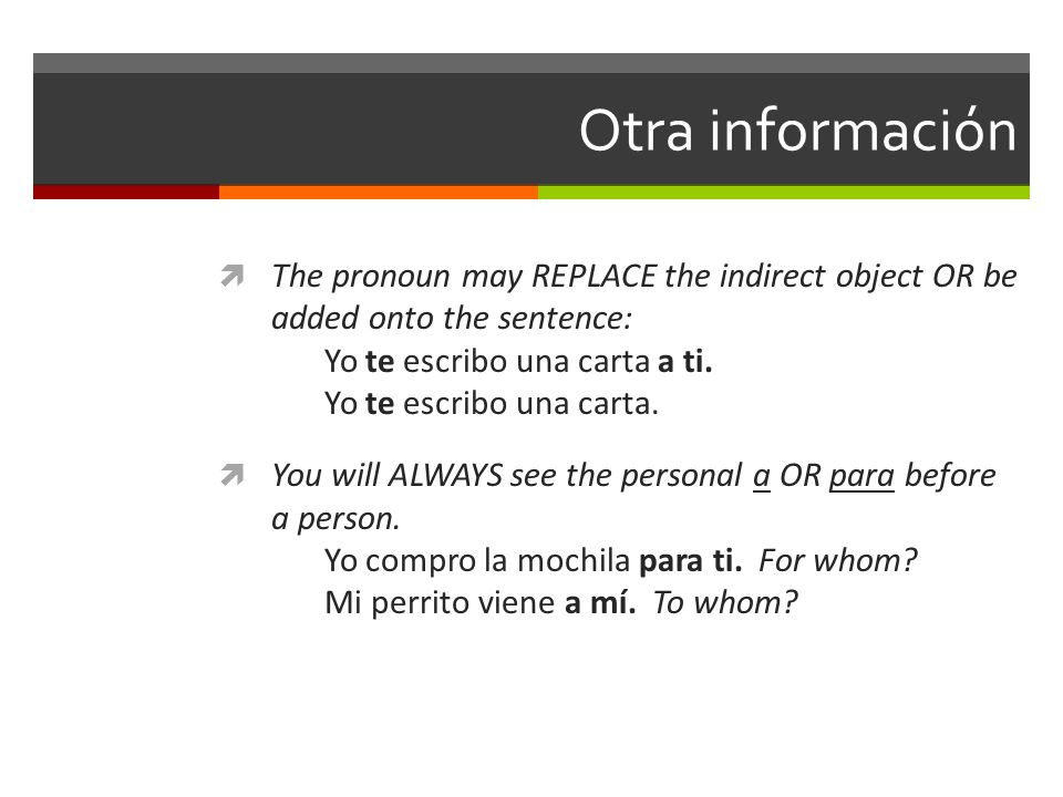 Otra información The pronoun may REPLACE the indirect object OR be added onto the sentence: Yo te escribo una carta a ti. Yo te escribo una carta. You