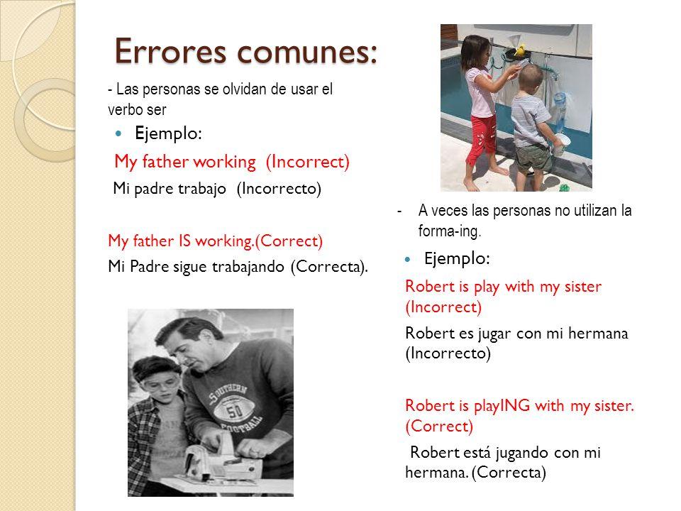 Errores comunes: Ejemplo: My father working (Incorrect) Mi padre trabajo (Incorrecto) My father IS working.(Correct) Mi Padre sigue trabajando (Correcta).