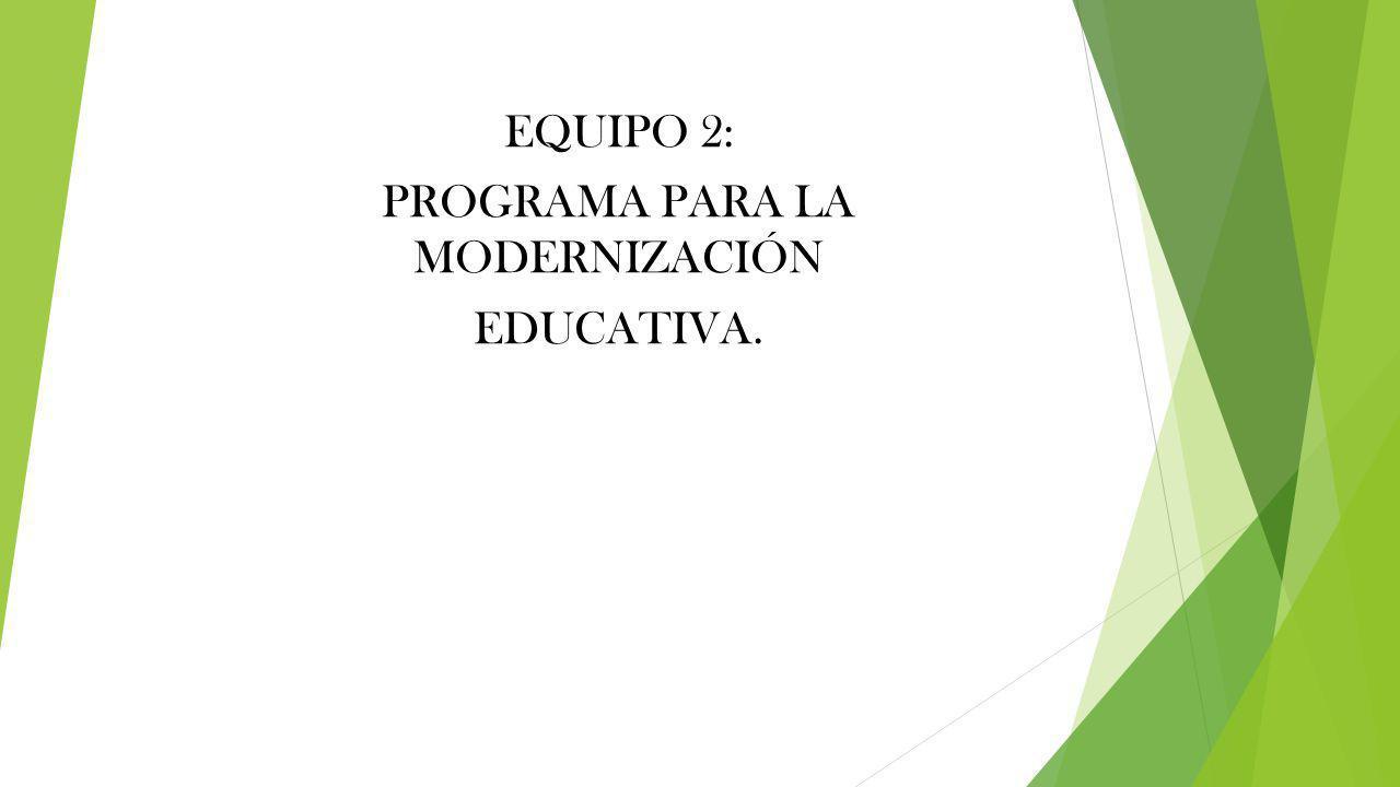 EQUIPO 2: PROGRAMA PARA LA MODERNIZACIÓN EDUCATIVA.