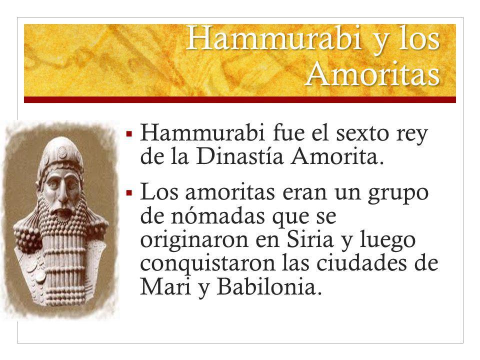 Hammurabi y los Amoritas Hammurabi fue el sexto rey de la Dinastía Amorita. Los amoritas eran un grupo de nómadas que se originaron en Siria y luego c