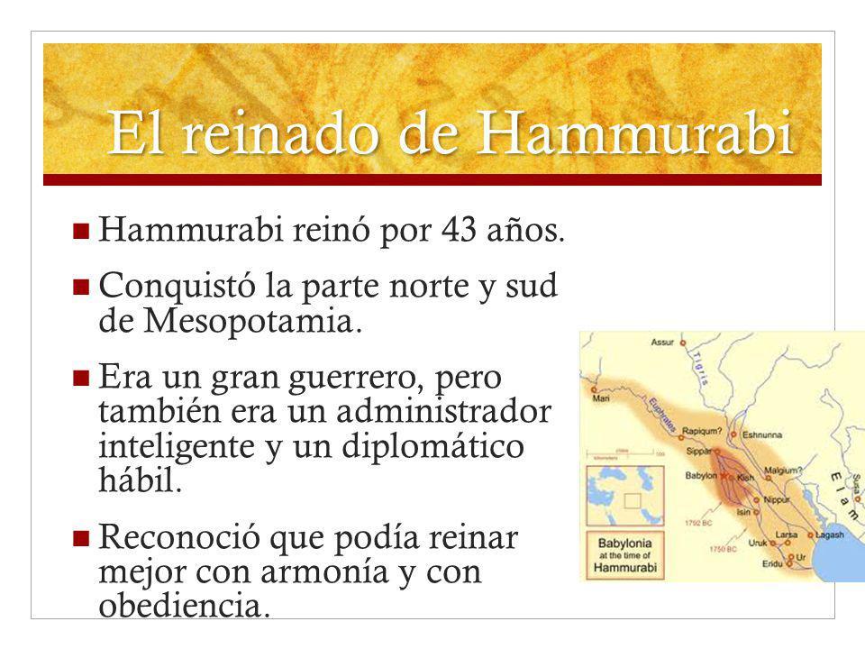 El reinado de Hammurabi Hammurabi reinó por 43 años. Conquistó la parte norte y sud de Mesopotamia. Era un gran guerrero, pero también era un administ