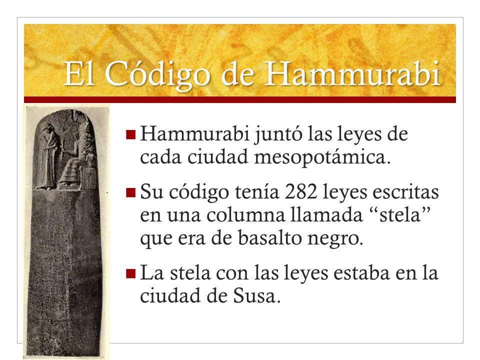 El Código de Hammurabi Hammurabi juntó las leyes de cada ciudad mesopotámica. Su código tenía 282 leyes escritas en una columna llamada stela que era