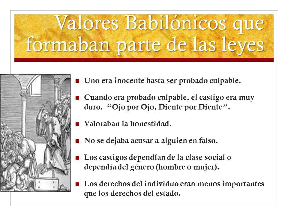 Valores Babilónicos que formaban parte de las leyes Uno era inocente hasta ser probado culpable. Cuando era probado culpable, el castigo era muy duro.