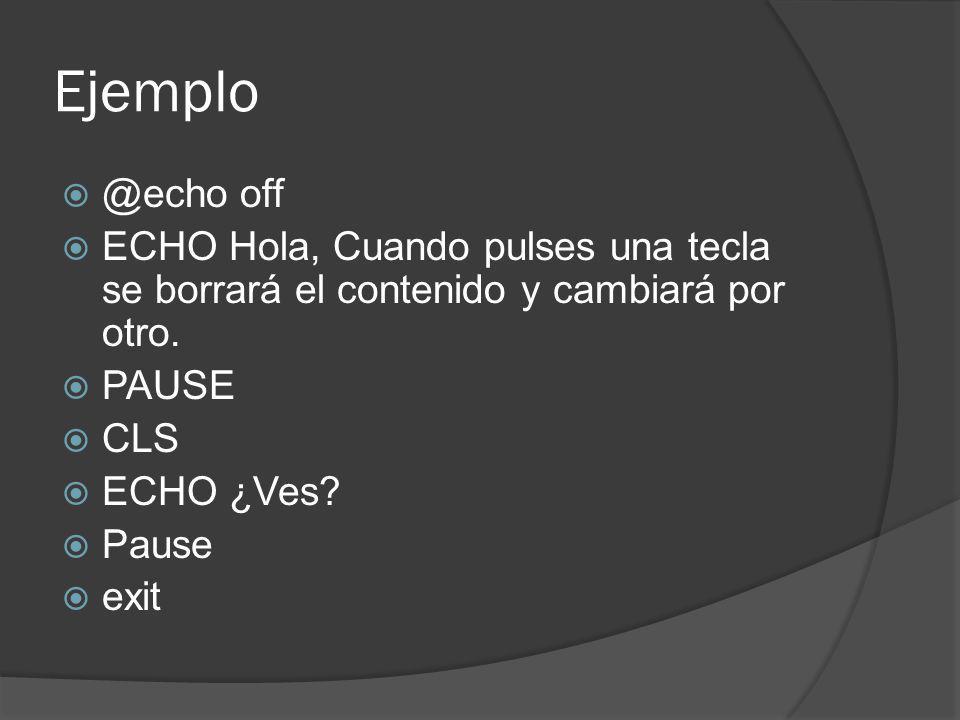 Ejemplo @echo off ECHO Hola, Cuando pulses una tecla se borrará el contenido y cambiará por otro. PAUSE CLS ECHO ¿Ves? Pause exit