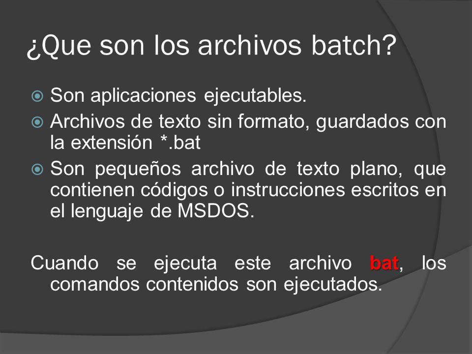 ¿Que son los archivos batch? Son aplicaciones ejecutables. Archivos de texto sin formato, guardados con la extensión *.bat Son pequeños archivo de tex