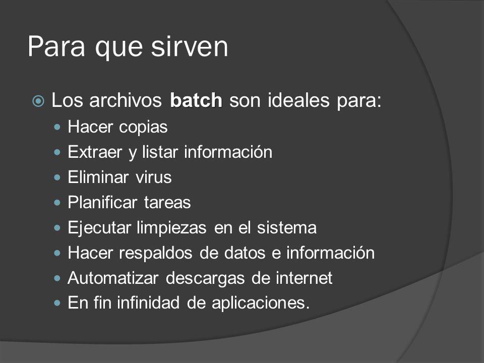 Para que sirven batch Los archivos batch son ideales para: Hacer copias Extraer y listar información Eliminar virus Planificar tareas Ejecutar limpiez