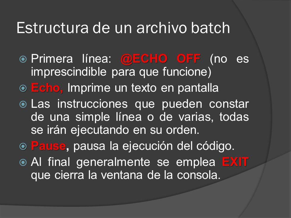 Estructura de un archivo batch @ECHO OFF Primera línea: @ECHO OFF (no es imprescindible para que funcione) Echo, Echo, Imprime un texto en pantalla La