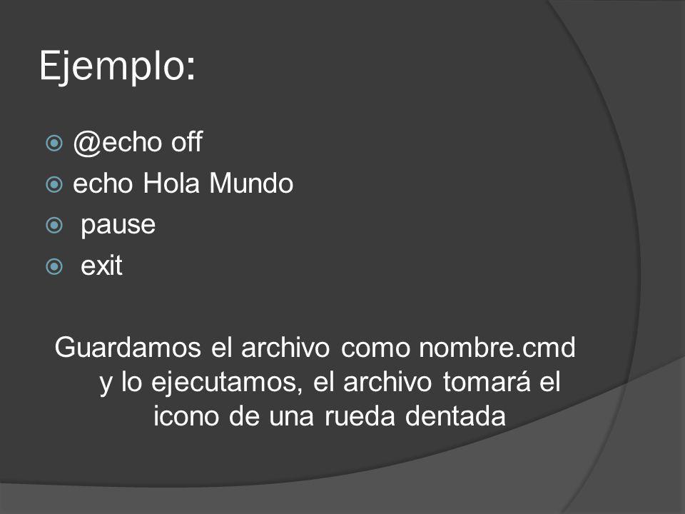 Ejemplo: @echo off echo Hola Mundo pause exit Guardamos el archivo como nombre.cmd y lo ejecutamos, el archivo tomará el icono de una rueda dentada