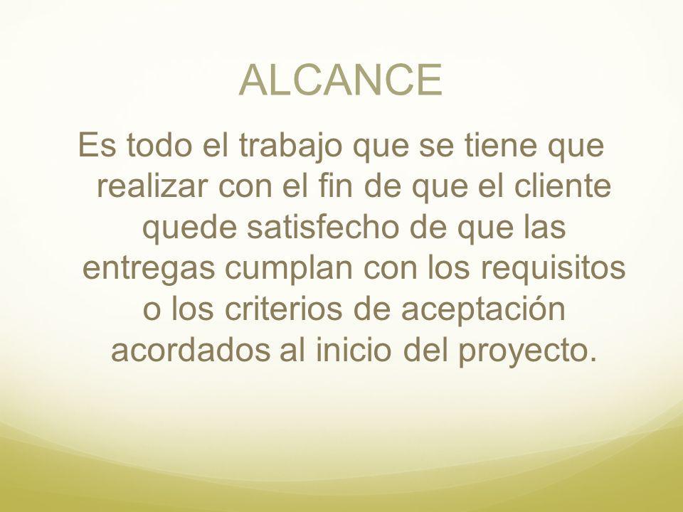 ALCANCE Es todo el trabajo que se tiene que realizar con el fin de que el cliente quede satisfecho de que las entregas cumplan con los requisitos o lo