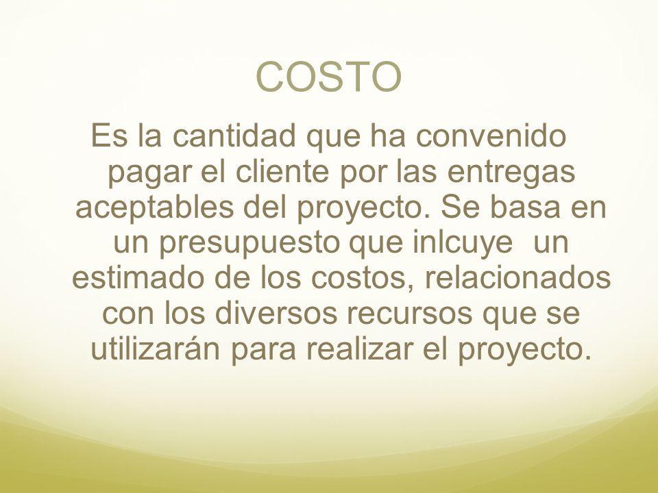 COSTO Es la cantidad que ha convenido pagar el cliente por las entregas aceptables del proyecto. Se basa en un presupuesto que inlcuye un estimado de